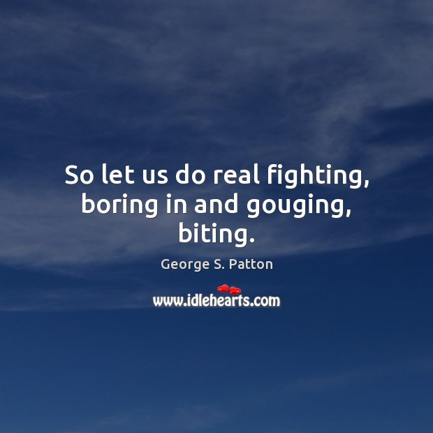 So let us do real fighting, boring in and gouging, biting. George S. Patton Picture Quote