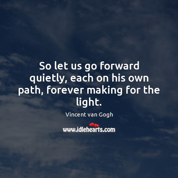 Image, So let us go forward quietly, each on his own path, forever making for the light.