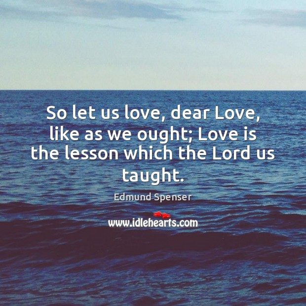So let us love, dear Love, like as we ought; Love is the lesson which the Lord us taught. Edmund Spenser Picture Quote