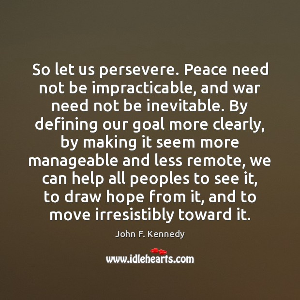 So let us persevere. Peace need not be impracticable, and war need Image