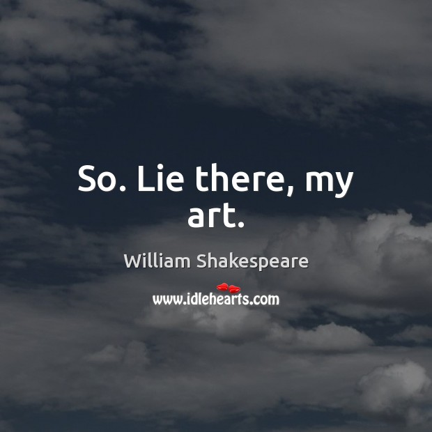 So. Lie there, my art. William Shakespeare Picture Quote