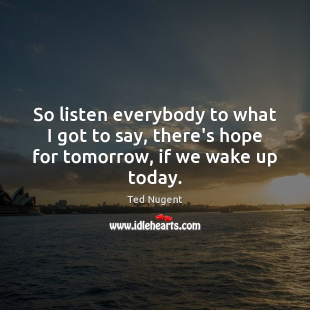 Image, So listen everybody to what I got to say, there's hope for tomorrow, if we wake up today.