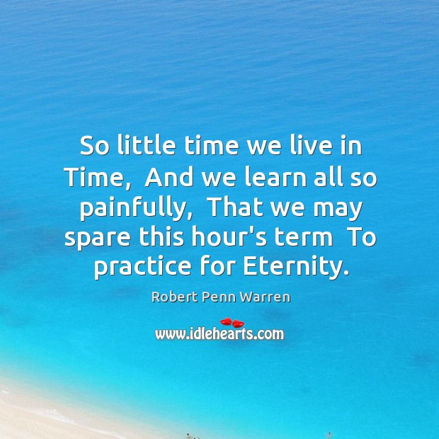 So little time we live in Time,  And we learn all so Robert Penn Warren Picture Quote