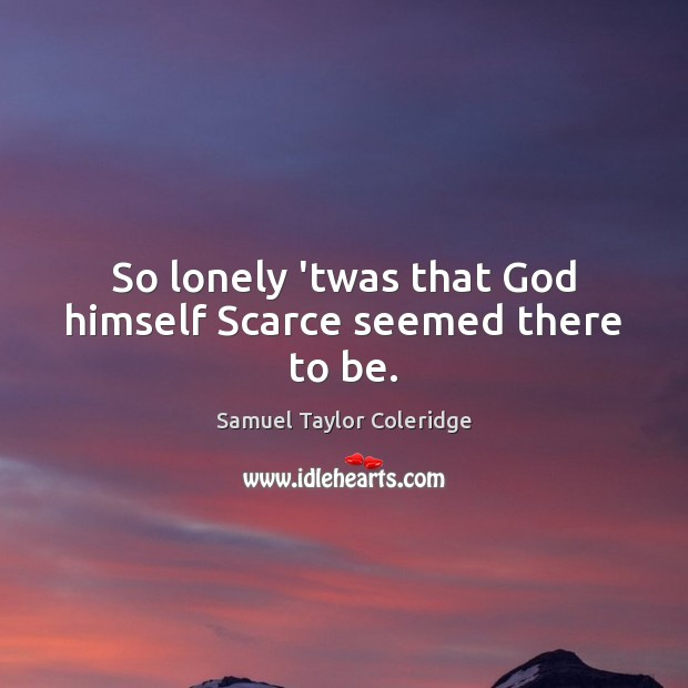 So lonely 'twas that God himself Scarce seemed there to be. Image
