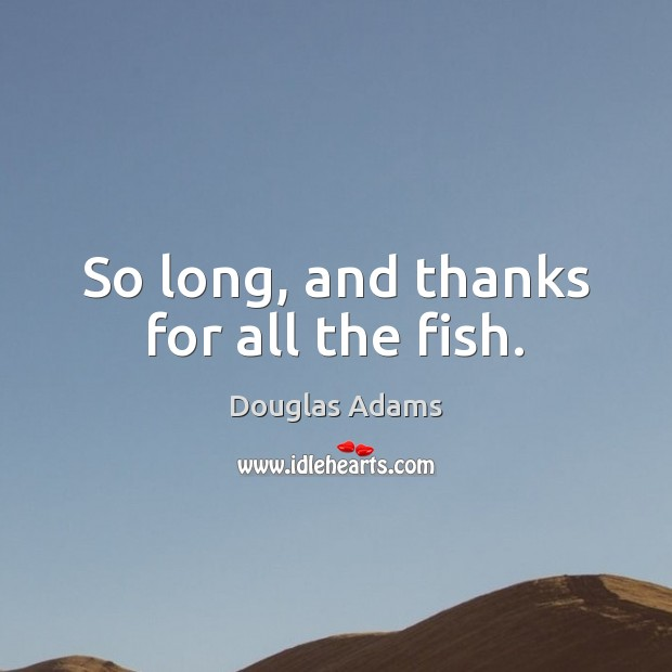So long, and thanks for all the fish. Image