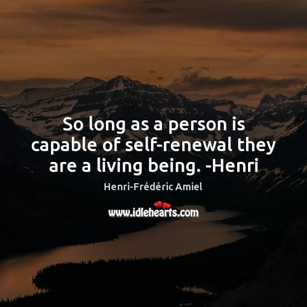 So long as a person is capable of self-renewal they are a living being. -Henri Henri-Frédéric Amiel Picture Quote