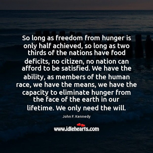 So long as freedom from hunger is only half achieved, so long Hunger Quotes Image