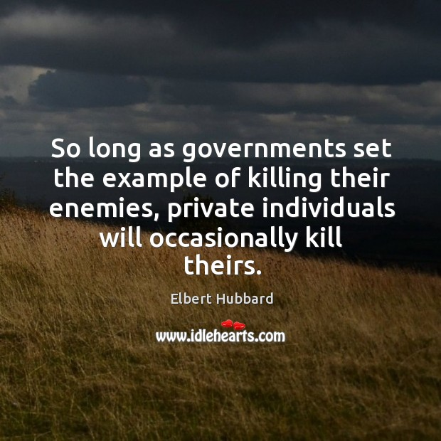 So long as governments set the example of killing their enemies, private individuals will occasionally kill theirs. Image