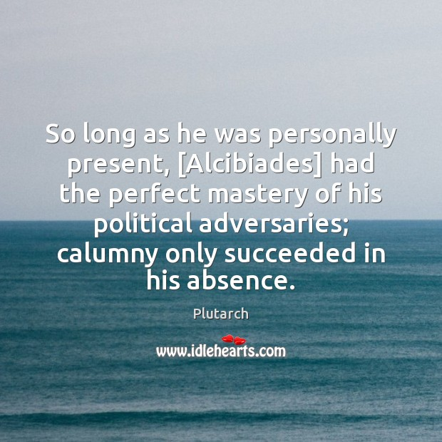 So long as he was personally present, [Alcibiades] had the perfect mastery Plutarch Picture Quote