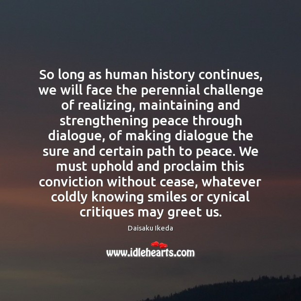 So long as human history continues, we will face the perennial challenge Daisaku Ikeda Picture Quote