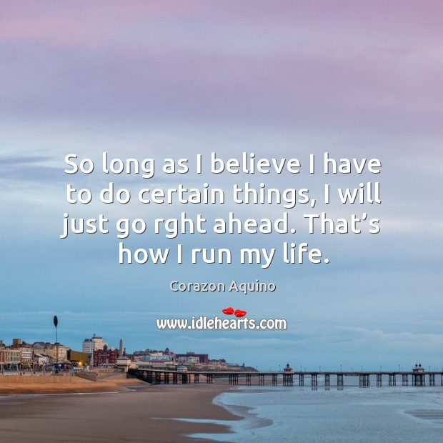 So long as I believe I have to do certain things, I will just go rght ahead. That's how I run my life. Image