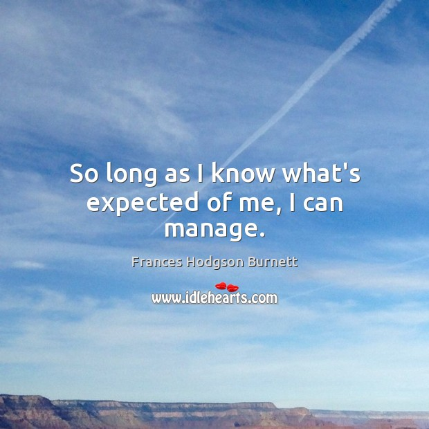 So long as I know what's expected of me, I can manage. Frances Hodgson Burnett Picture Quote