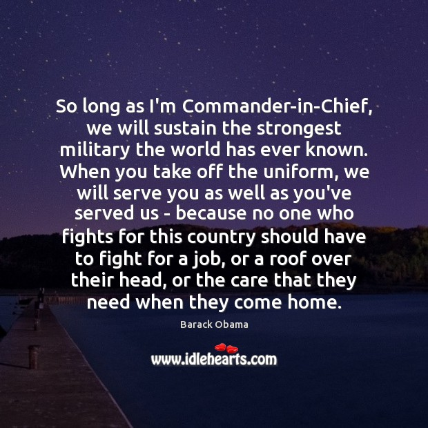 So long as I'm Commander-in-Chief, we will sustain the strongest military the Serve Quotes Image