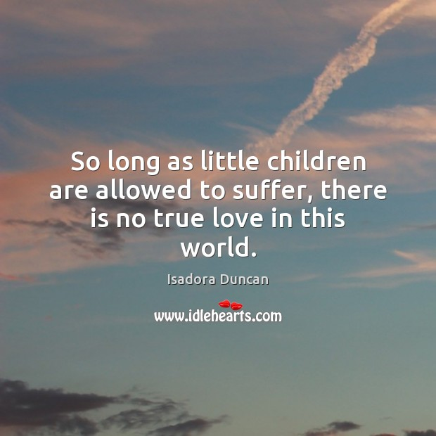 So long as little children are allowed to suffer, there is no true love in this world. Children Quotes Image