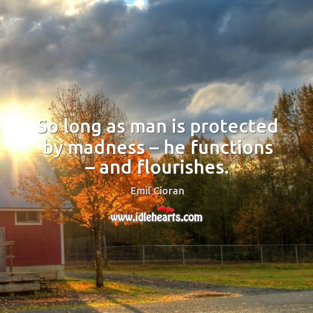 So long as man is protected by madness – he functions – and flourishes. Emil Cioran Picture Quote