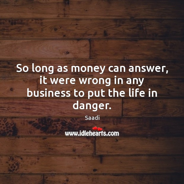 So long as money can answer, it were wrong in any business to put the life in danger. Saadi Picture Quote