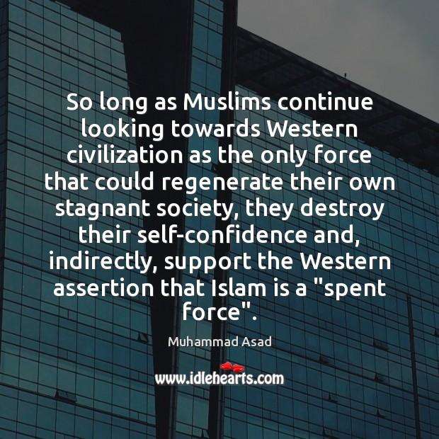 So long as Muslims continue looking towards Western civilization as the only Muhammad Asad Picture Quote