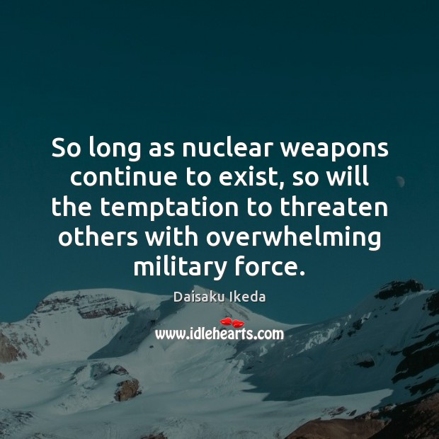 So long as nuclear weapons continue to exist, so will the temptation Daisaku Ikeda Picture Quote