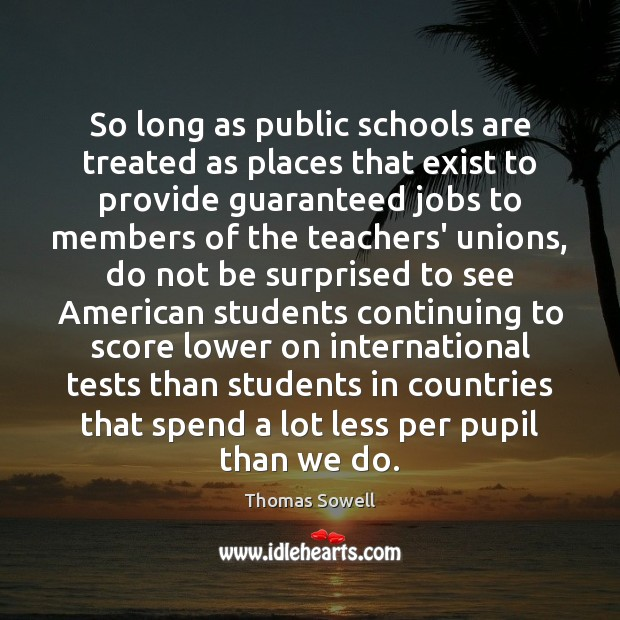 So long as public schools are treated as places that exist to Thomas Sowell Picture Quote