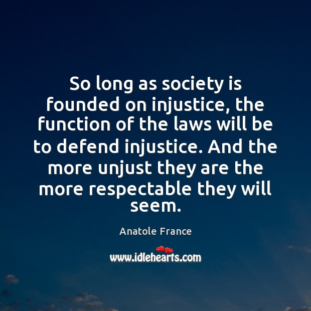 So long as society is founded on injustice, the function of the Anatole France Picture Quote