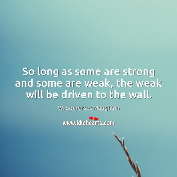 So long as some are strong and some are weak, the weak will be driven to the wall. W. Somerset Maugham Picture Quote