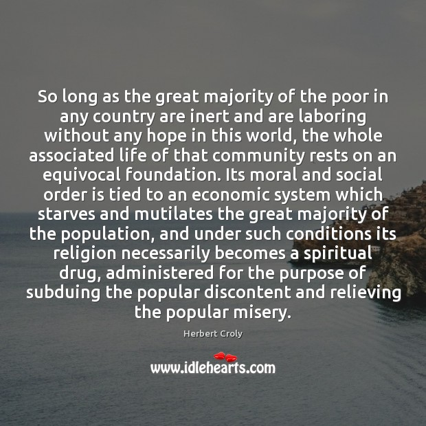 So long as the great majority of the poor in any country Herbert Croly Picture Quote