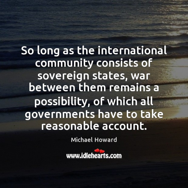 So long as the international community consists of sovereign states, war between Image