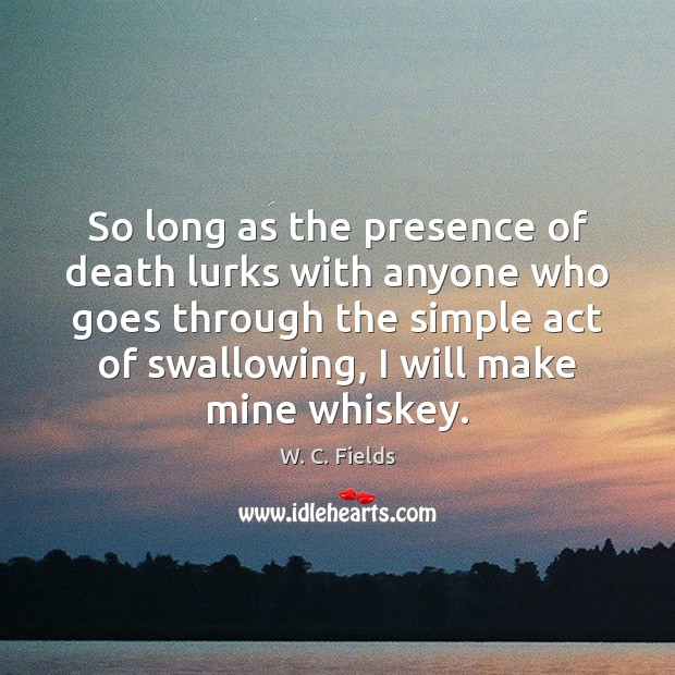 So long as the presence of death lurks with anyone who goes W. C. Fields Picture Quote