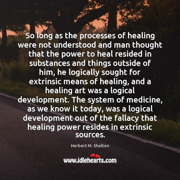 So long as the processes of healing were not understood and man Herbert M. Shelton Picture Quote