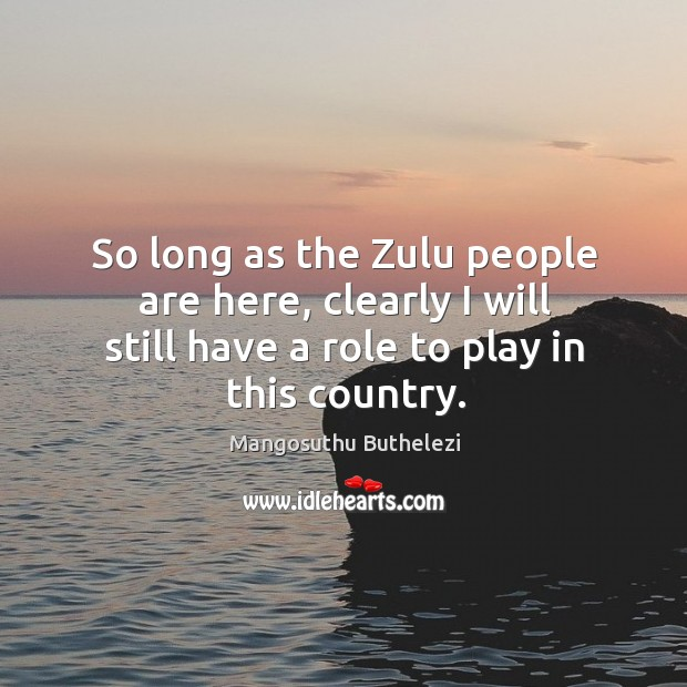 So long as the zulu people are here, clearly I will still have a role to play in this country. Image