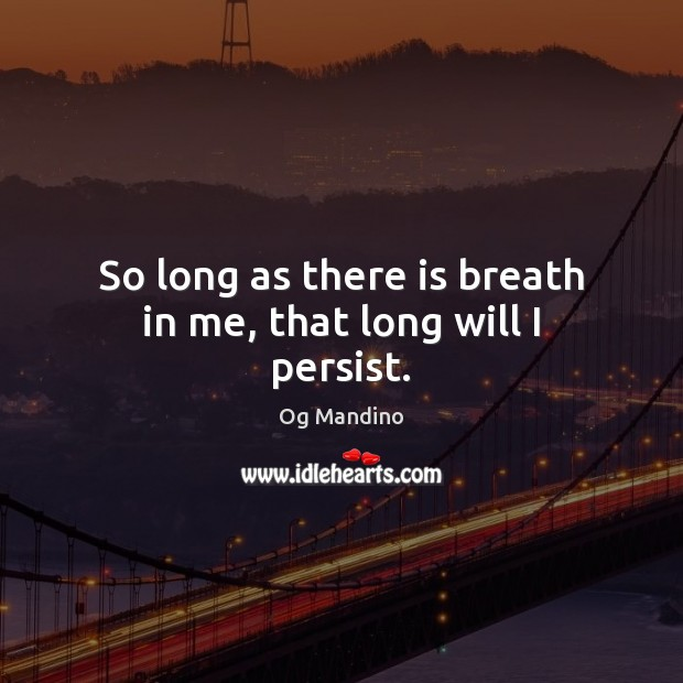 So long as there is breath in me, that long will I persist. Og Mandino Picture Quote