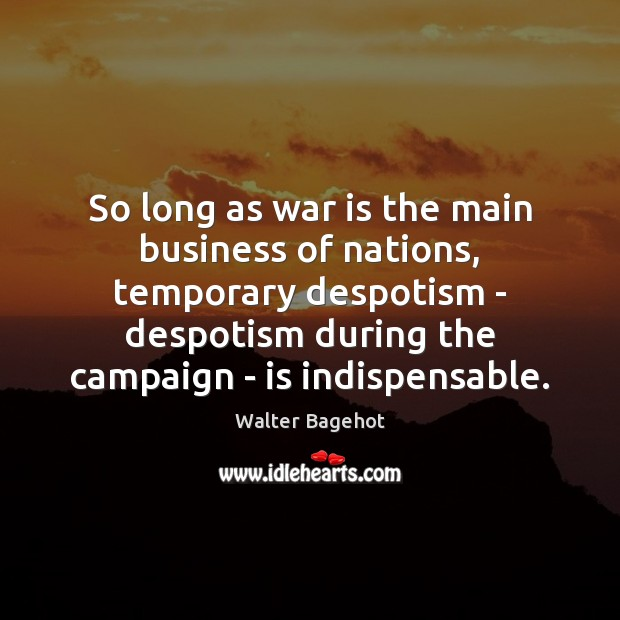 So long as war is the main business of nations, temporary despotism Image