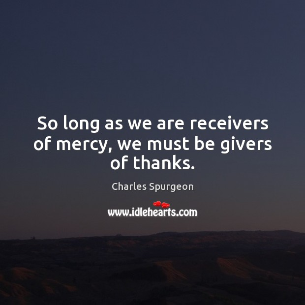 So long as we are receivers of mercy, we must be givers of thanks. Image