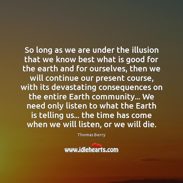 So long as we are under the illusion that we know best Thomas Berry Picture Quote