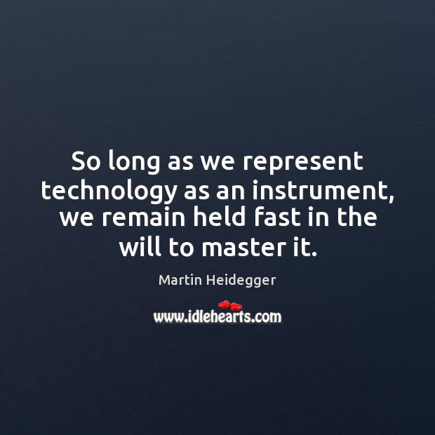 So long as we represent technology as an instrument, we remain held Martin Heidegger Picture Quote