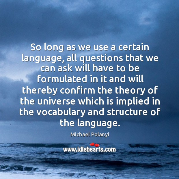 So long as we use a certain language, all questions that we can ask will have to be formulated Michael Polanyi Picture Quote