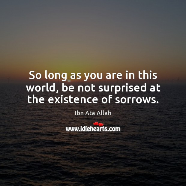 So long as you are in this world, be not surprised at the existence of sorrows. Ibn Ata Allah Picture Quote