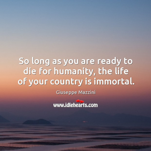 So long as you are ready to die for humanity, the life of your country is immortal. Giuseppe Mazzini Picture Quote