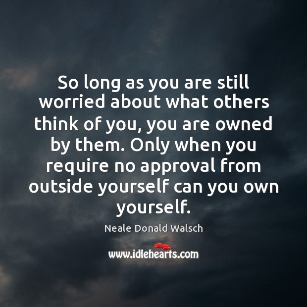 So long as you are still worried about what others think of Neale Donald Walsch Picture Quote