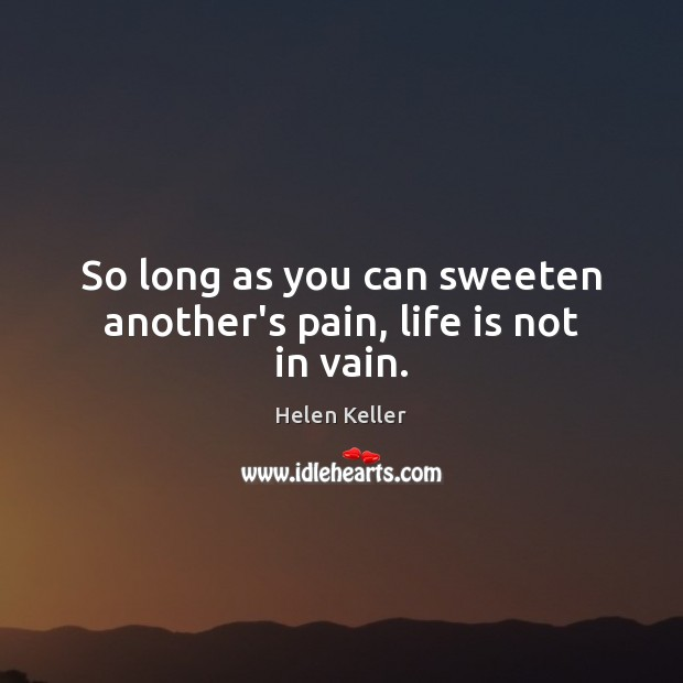 So long as you can sweeten another's pain, life is not in vain. Helen Keller Picture Quote