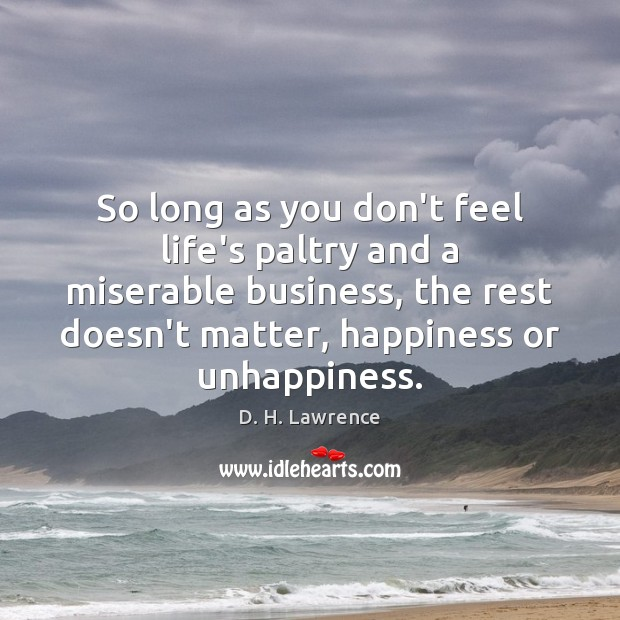 So long as you don't feel life's paltry and a miserable business, D. H. Lawrence Picture Quote