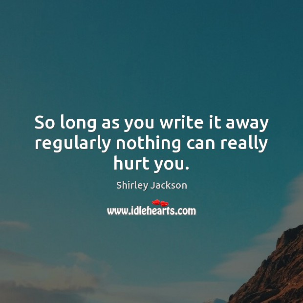 So long as you write it away regularly nothing can really hurt you. Shirley Jackson Picture Quote