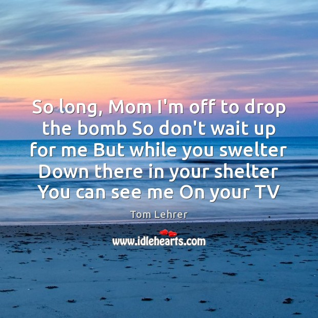 So long, Mom I'm off to drop the bomb So don't wait Tom Lehrer Picture Quote