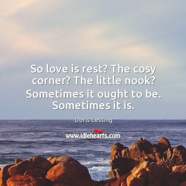So love is rest? The cosy corner? The little nook? Sometimes it Doris Lessing Picture Quote