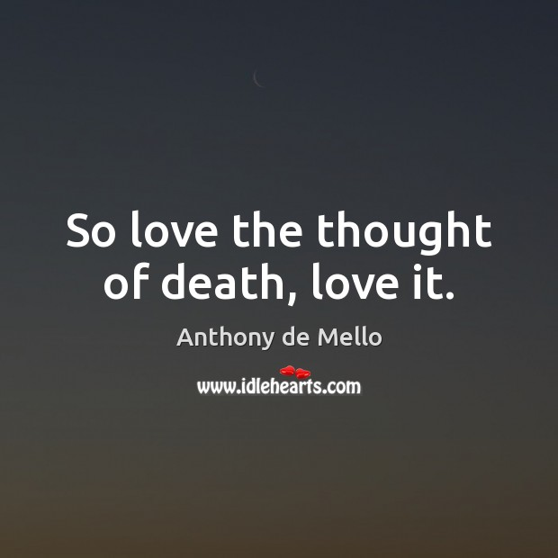 So love the thought of death, love it. Anthony de Mello Picture Quote
