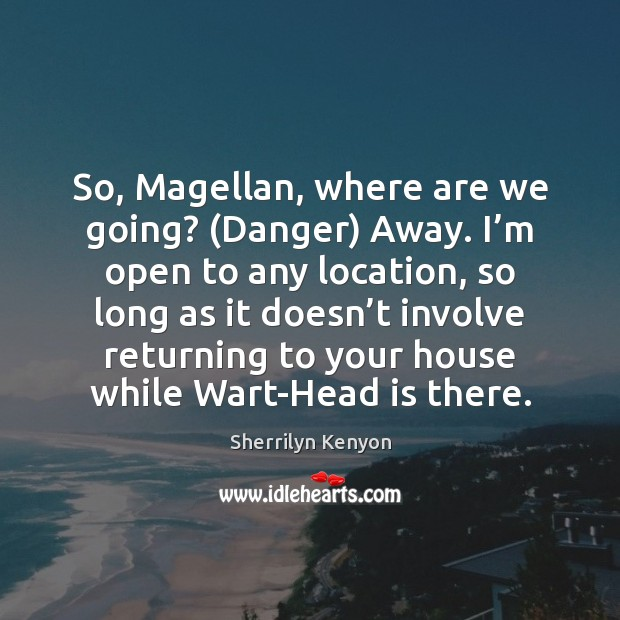 So, Magellan, where are we going? (Danger) Away. I'm open to Image