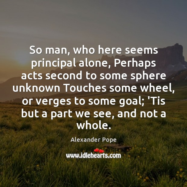 So man, who here seems principal alone, Perhaps acts second to some Alexander Pope Picture Quote