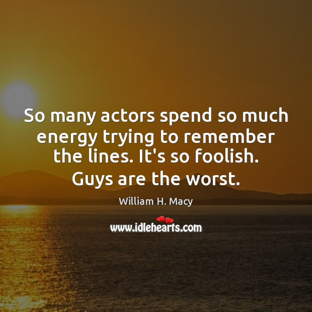 William H. Macy Picture Quote image saying: So many actors spend so much energy trying to remember the lines.