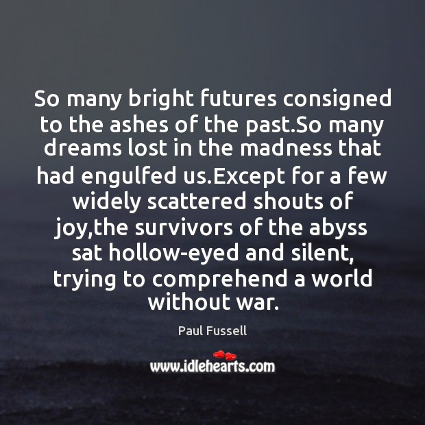 So many bright futures consigned to the ashes of the past.So Paul Fussell Picture Quote