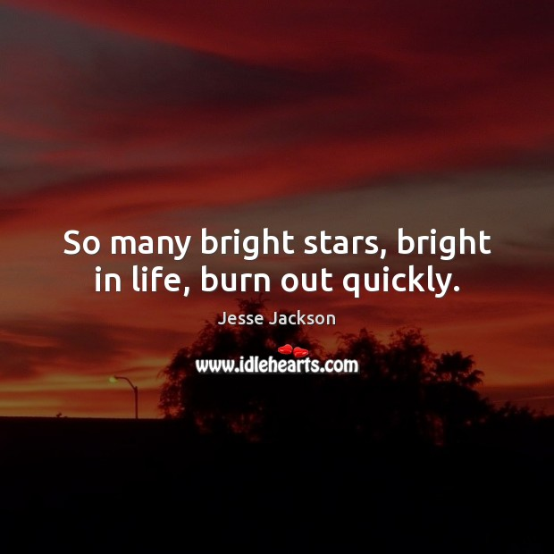 So many bright stars, bright in life, burn out quickly. Jesse Jackson Picture Quote